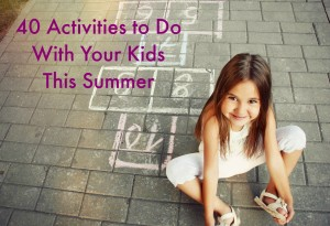 40 Activities to do with your kids this summer