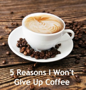 5 reasons I'll never give up coffee